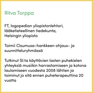 Infolaatikossa lukee: Ritva Torppa. FT, logopedian yliopistonlehtori, lääketieteellinen tiedekunta, Helsingin yliopisto. Toimii CIsumusa-hankkeen ohjaus- ja suunnitteluryhmässä. Tutkinut SI:ta käyttävien lasten puhekielen yhteyksiä musiikin harrastamiseen ja kotona laulamiseen vuodesta 2008 lähtien ja toiminut jo sitä ennen puheterapeuttina 20 vuotta.